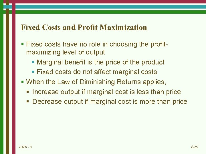 Fixed Costs and Profit Maximization § Fixed costs have no role in choosing the