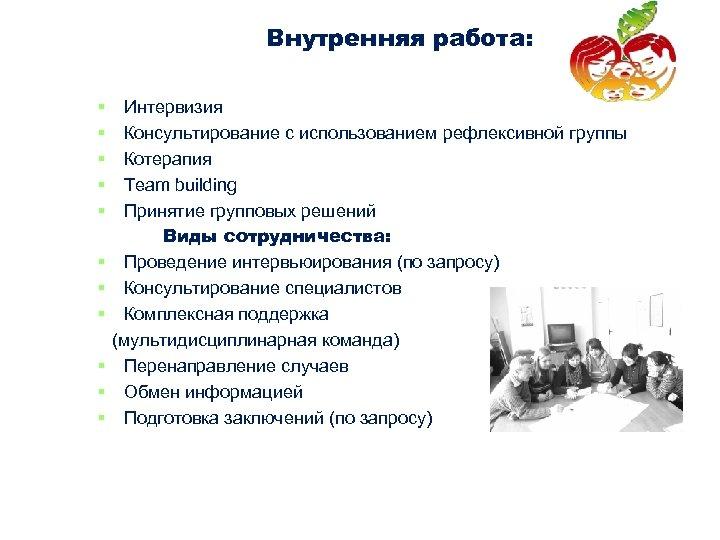 Внутренняя работа: § § § Интервизия Консультирование с использованием рефлексивной группы Котерапия Team building