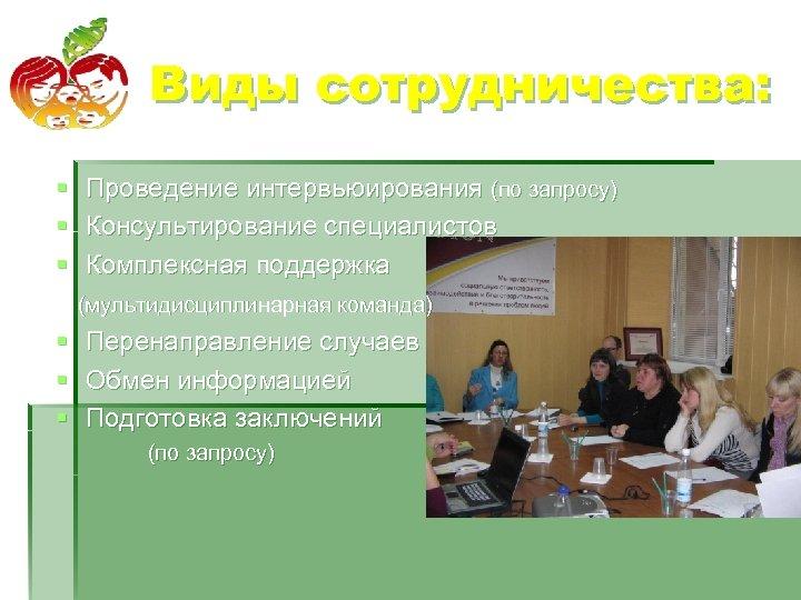 Виды сотрудничества: § § § Проведение интервьюирования (по запросу) Консультирование специалистов Комплексная поддержка (мультидисциплинарная