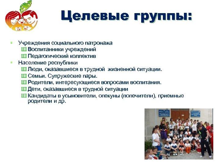 Целевые группы: Целевые группы § Учреждения социального патронажа Ш Воспитанники учреждений Ш Педагогический коллектив