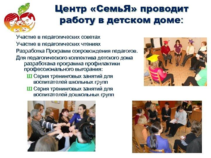 Центр «Семь. Я» проводит работу в детском доме: Участие в педагогических советах Участие в