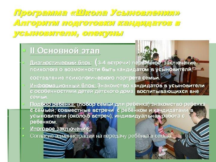 Программа «Школа Усыновления» Алгоритм подготовки кандидатов в усыновители, опекуны § II Основной этап §