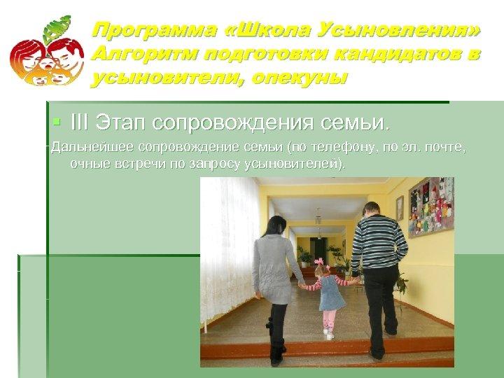 Программа «Школа Усыновления» Алгоритм подготовки кандидатов в усыновители, опекуны § III Этап сопровождения семьи.