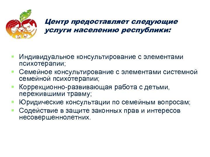 Центр предоставляет следующие услуги населению республики: § Индивидуальное консультирование с элементами психотерапии; § Семейное