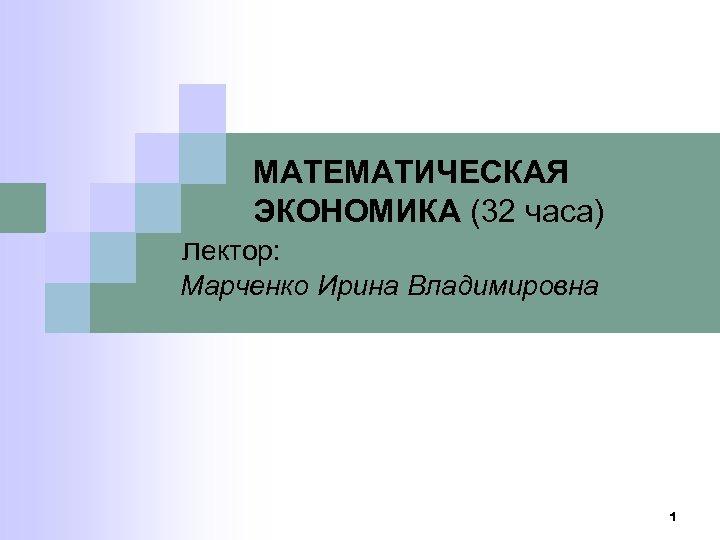 МАТЕМАТИЧЕСКАЯ ЭКОНОМИКА (32 часа) лектор: Марченко Ирина Владимировна 1