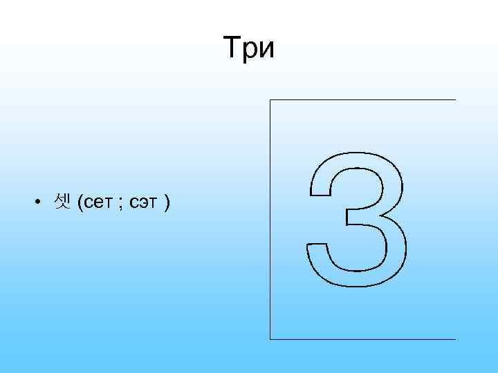 Три • 셋 (сет ; сэт )