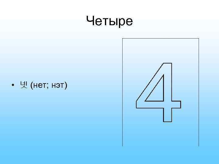 Четыре • 넷 (нет; нэт)