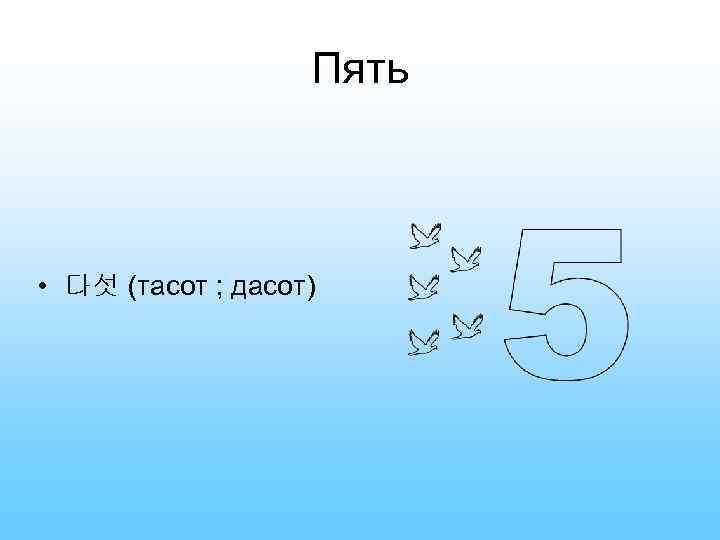 Пять • 다섯 (тасот ; дасот)