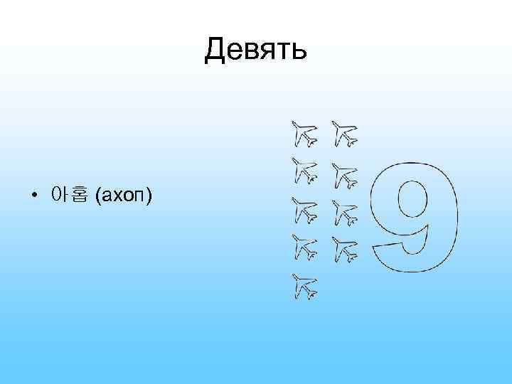 Девять • 아홉 (ахоп)