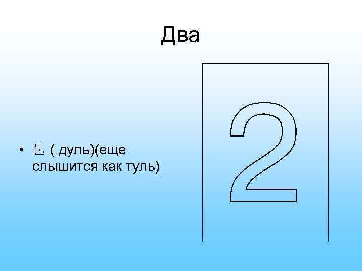 Два • 둘 ( дуль)(еще слышится как туль)