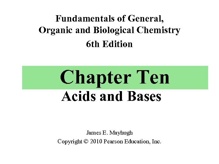 Fundamentals of General, Organic and Biological Chemistry 6 th Edition Chapter Ten Acids and