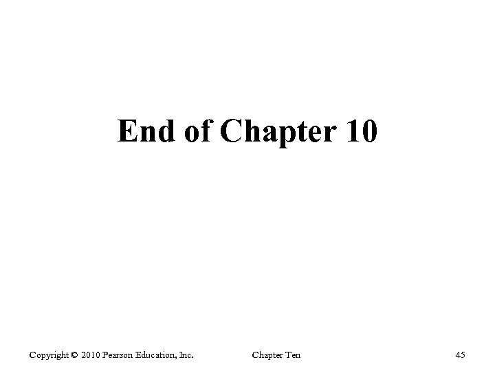 End of Chapter 10 Copyright © 2010 Pearson Education, Inc. Chapter Ten 45