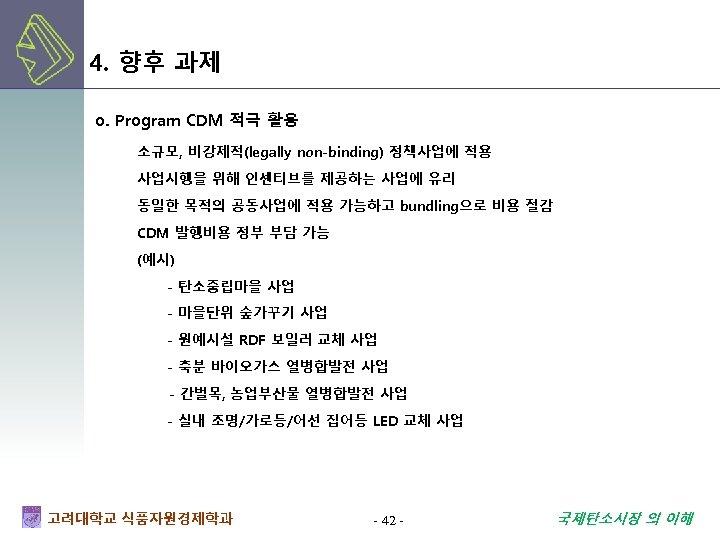 4. 향후 과제 o. Program CDM 적극 활용 소규모, 비강제적(legally non-binding) 정책사업에 적용 사업시행을
