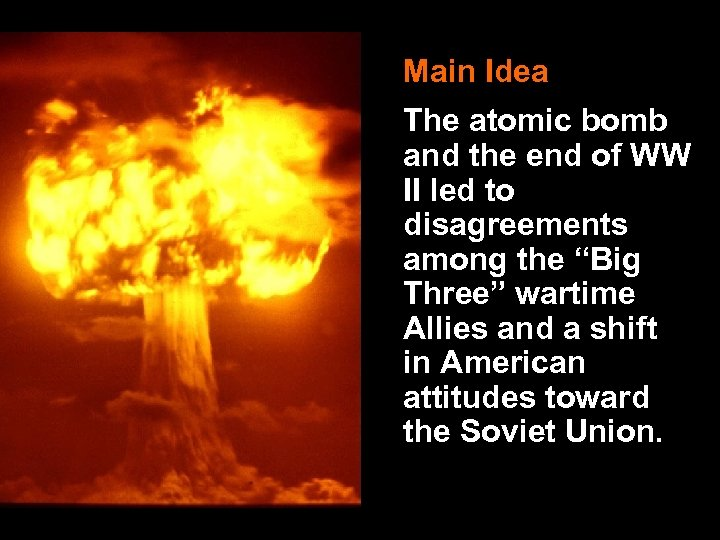 Main Idea The atomic bomb and the end of WW II led to disagreements