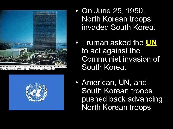 • On June 25, 1950, North Korean troops invaded South Korea. • Truman