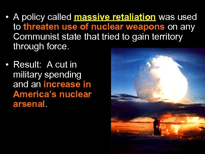 • A policy called massive retaliation was used to threaten use of nuclear