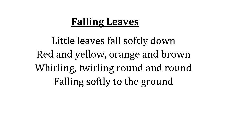 Falling Leaves Little leaves fall softly down Red and yellow, orange and brown Whirling,