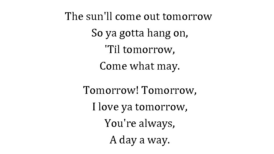 The sun'll come out tomorrow So ya gotta hang on, 'Til tomorrow, Come what