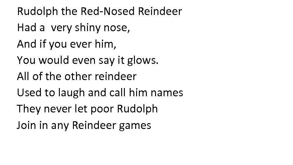 Rudolph the Red-Nosed Reindeer Had a very shiny nose, And if you ever him,