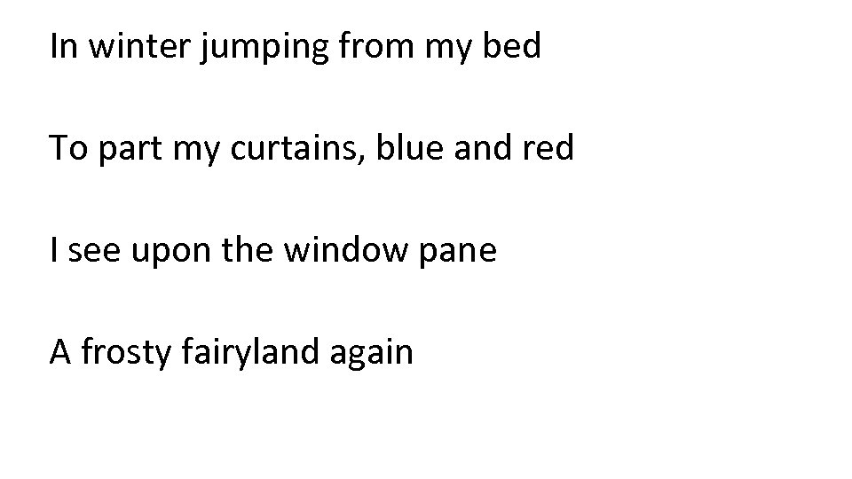 In winter jumping from my bed To part my curtains, blue and red I