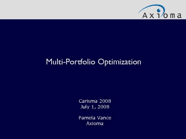 Multi-Portfolio Optimization Carisma 2008 July 1, 2008 Pamela Vance Axioma