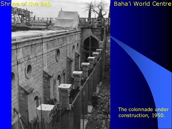 Shrine of the Bab Baha'i World Centre The colonnade under construction, 1950.