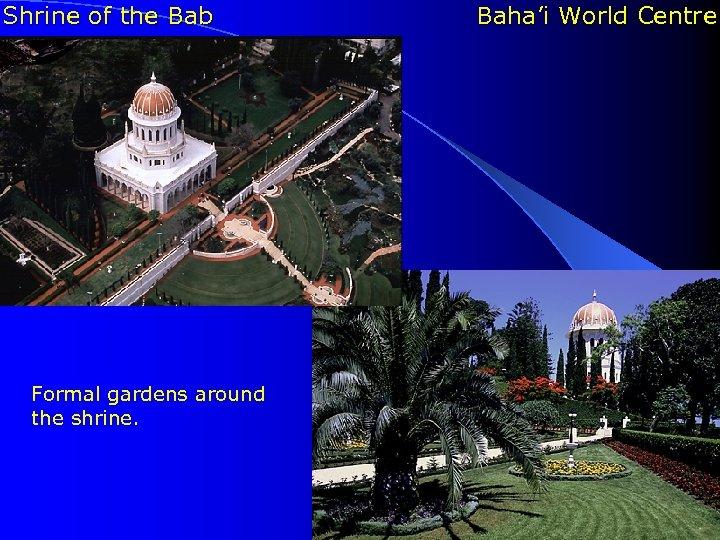 Shrine of the Bab l Formal gardens around the shrine. Baha'i World Centre