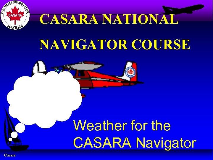 CASARA NATIONAL NAVIGATOR COURSE Weather for the CASARA Navigator Casara