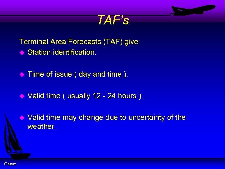 TAF's Terminal Area Forecasts (TAF) give: u Station identification. u u Valid time (