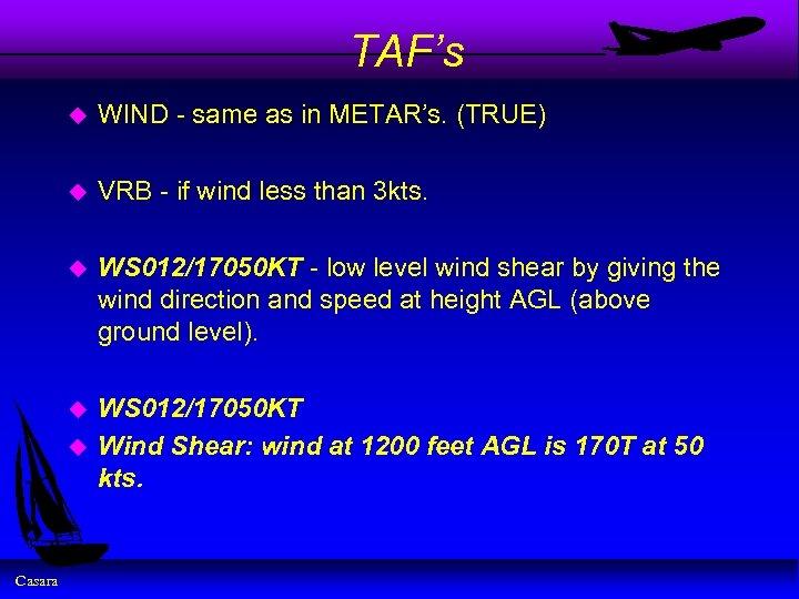 TAF's u WIND - same as in METAR's. (TRUE) u VRB - if wind