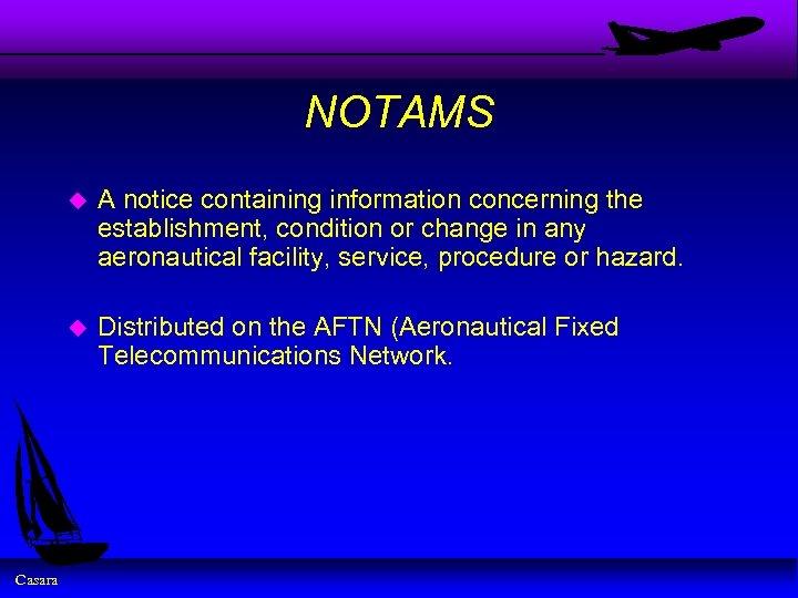 NOTAMS u u Casara A notice containing information concerning the establishment, condition or change