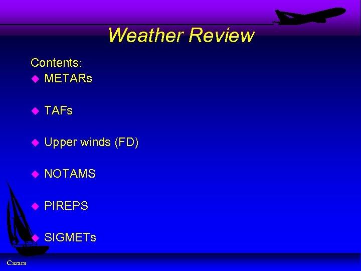 Weather Review Contents: u METARs u u Upper winds (FD) u NOTAMS u PIREPS