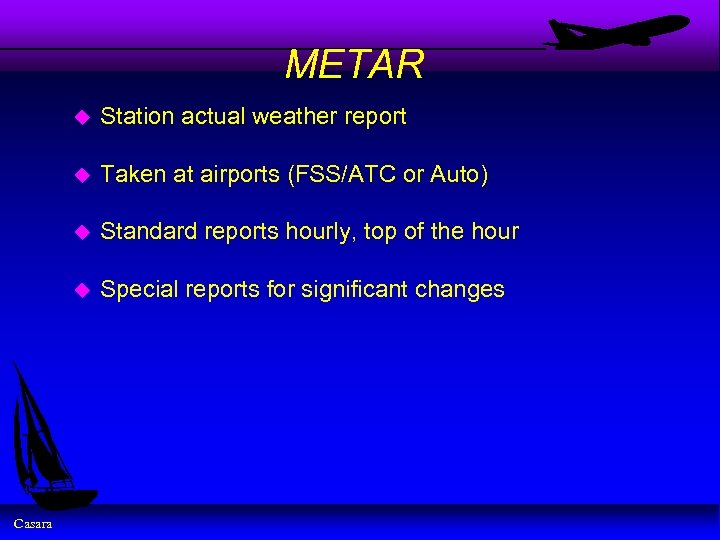 METAR u u Taken at airports (FSS/ATC or Auto) u Standard reports hourly, top