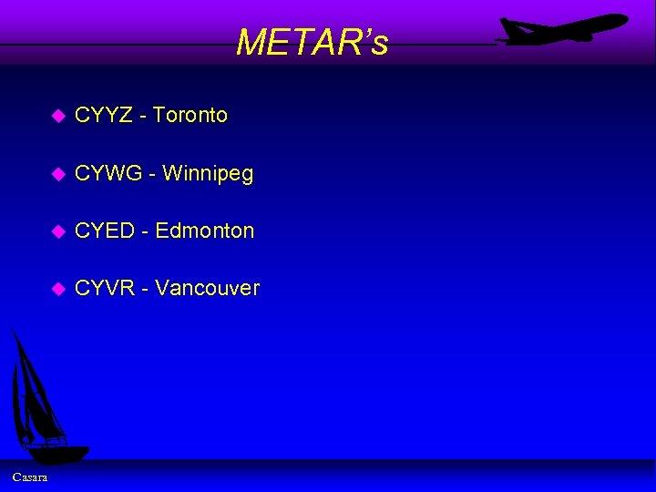 METAR's u u CYWG - Winnipeg u CYED - Edmonton u Casara CYYZ -