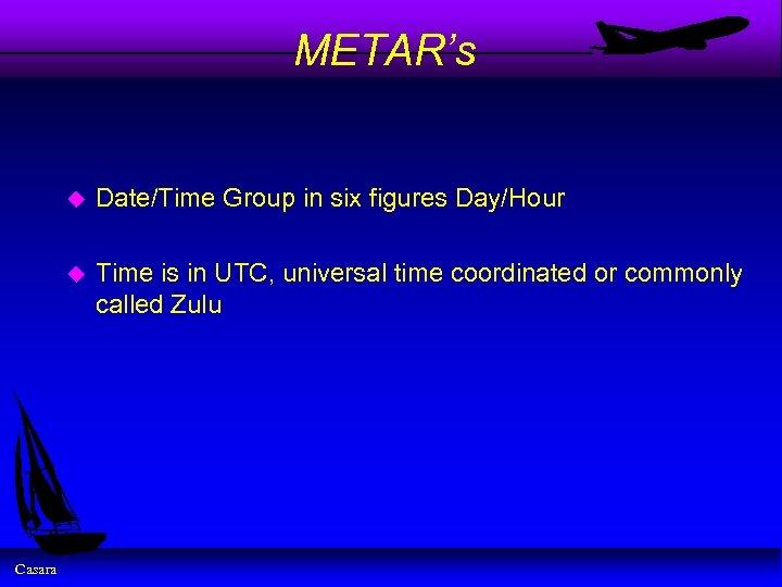 METAR's u u Casara Date/Time Group in six figures Day/Hour Time is in UTC,