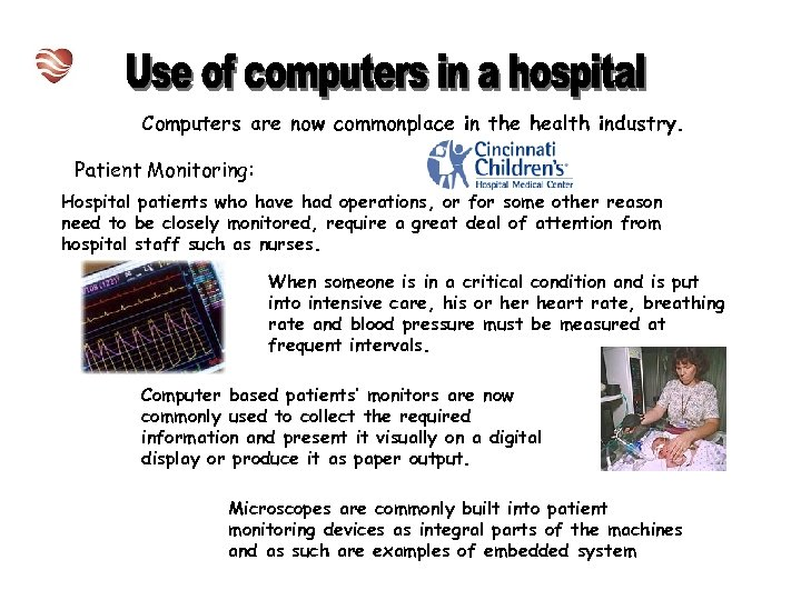 Computers are now commonplace in the health industry. Patient Monitoring: Hospital patients who have