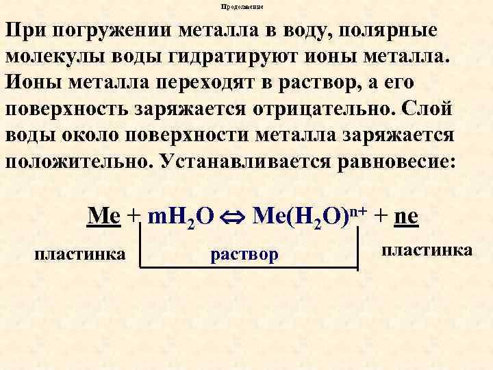 Продолжение При погружении металла в воду, полярные молекулы воды гидратируют ионы металла. Ионы металла