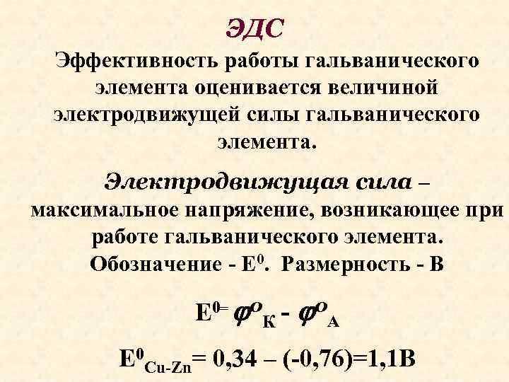 ЭДС Эффективность работы гальванического элемента оценивается величиной электродвижущей силы гальванического элемента. Электродвижущая сила –