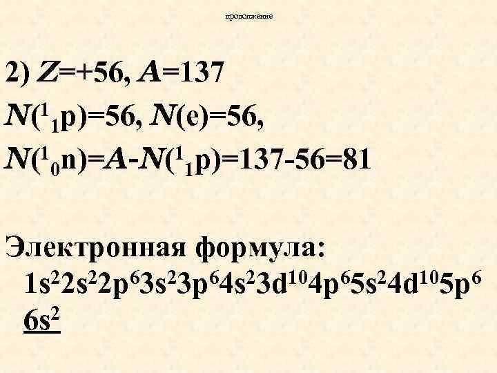 продолжение 2) Z=+56, A=137 1 p)=56, N(e)=56, N( 1 1 n)=A-N(1 p)=137 -56=81 N(