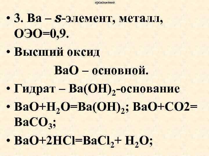 продолжение • 3. Ва – s-элемент, металл, ОЭО=0, 9. • Высший оксид Ва. О