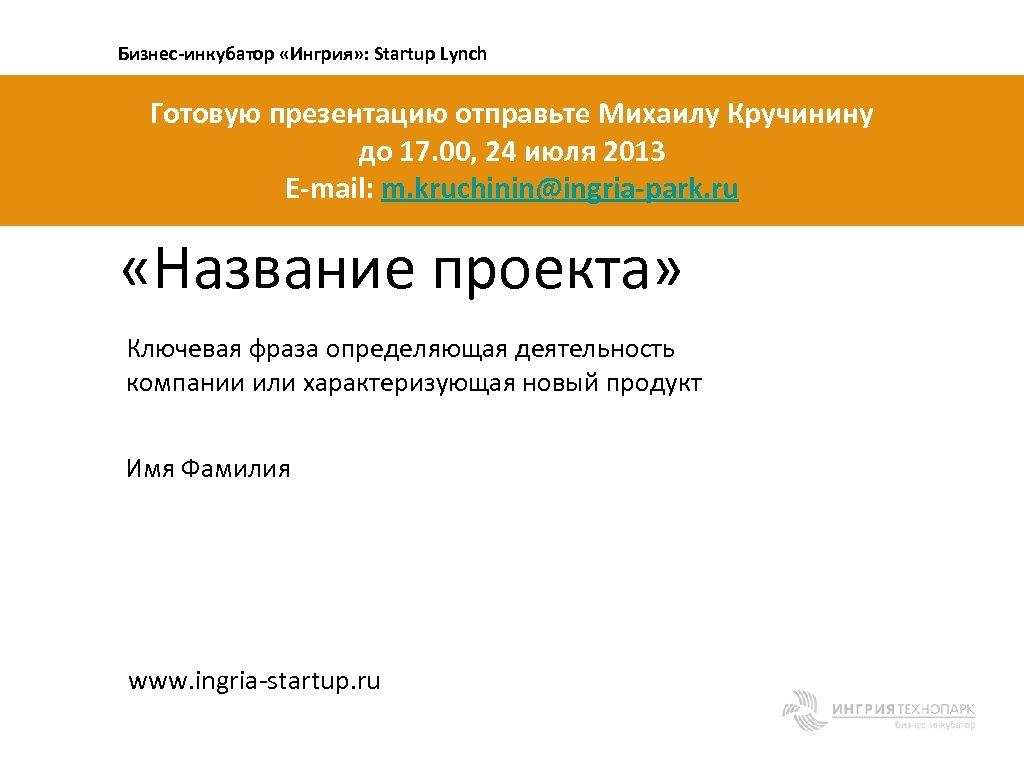 Бизнес-инкубатор «Ингрия» : Startup Lynch Готовую презентацию отправьте Михаилу Кручинину до 17. 00, 24