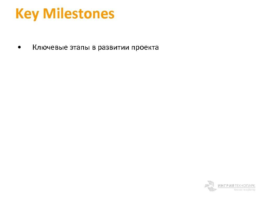Key Milestones • Ключевые этапы в развитии проекта