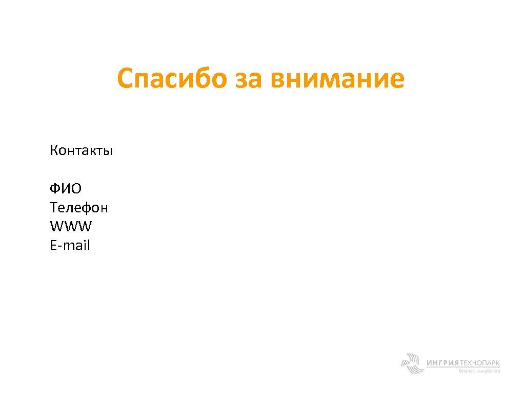Спасибо за внимание Контакты ФИО Телефон WWW E-mail