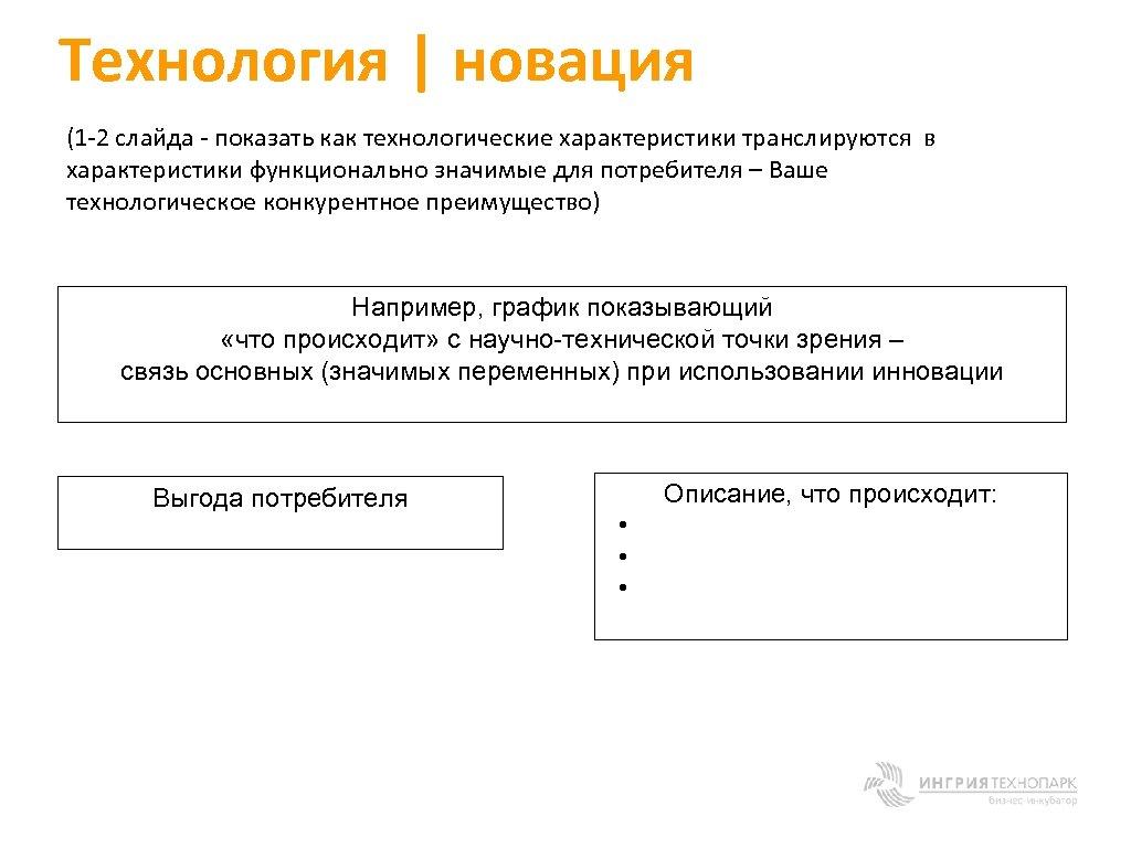 Технология | новация (1 -2 слайда - показать как технологические характеристики транслируются в характеристики
