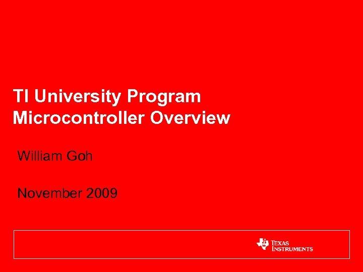 TI University Program Microcontroller Overview William Goh November 2009