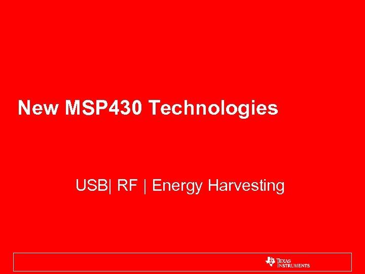 New MSP 430 Technologies USB| RF | Energy Harvesting