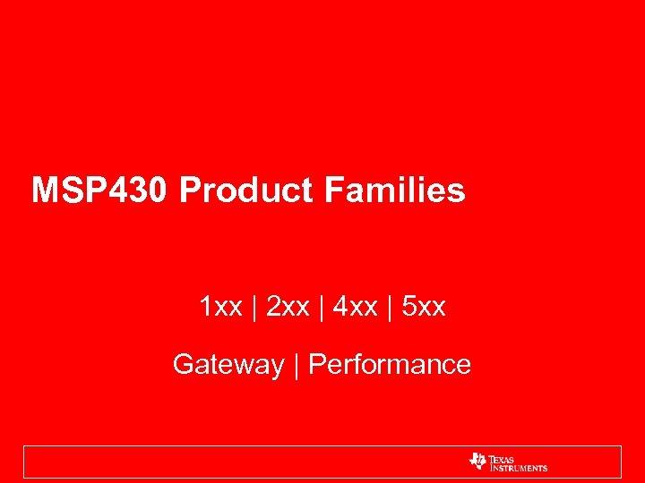 MSP 430 Product Families 1 xx | 2 xx | 4 xx | 5