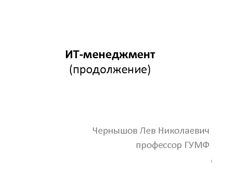 ИТ-менеджмент (продолжение) Чернышов Лев Николаевич профессор ГУМФ 1