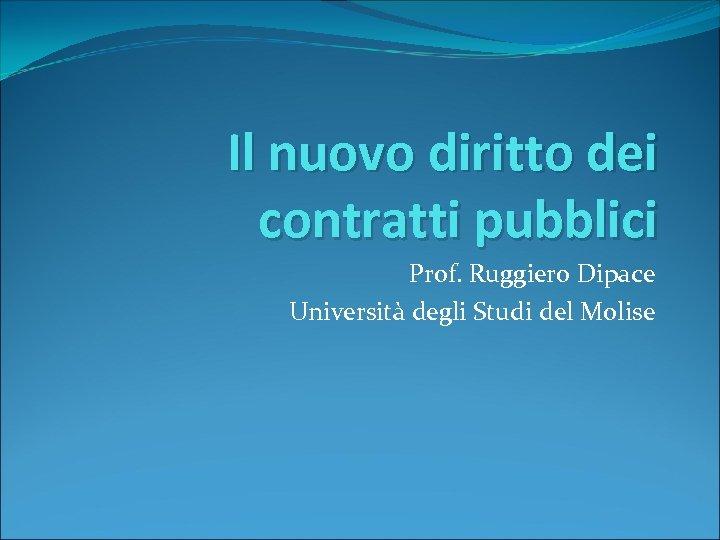 Il nuovo diritto dei contratti pubblici Prof. Ruggiero Dipace Università degli Studi del Molise