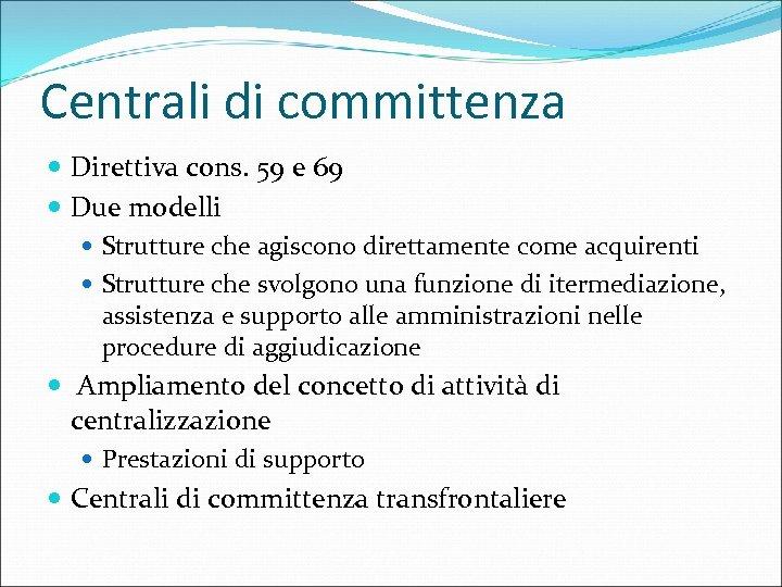 Centrali di committenza Direttiva cons. 59 e 69 Due modelli Strutture che agiscono direttamente